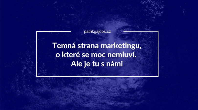 Temná strana marketingu, o které se moc nemluví. Ale je tu s námi
